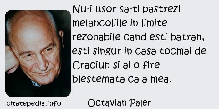 Octavian Paler - Nu-i usor sa-ti pastrezi melancoliile in limite rezonabile cand esti batran, esti singur in casa tocmai de Craciun si ai o fire blestemata ca a mea.