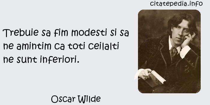 Oscar Wilde - Trebuie sa fim modesti si sa ne amintim ca toti ceilalti ne sunt inferiori.