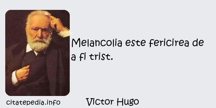 Victor Hugo - Melancolia este fericirea de a fi trist.