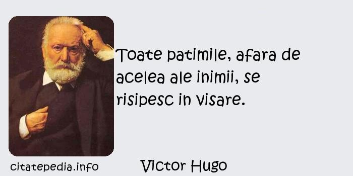 Victor Hugo - Toate patimile, afara de acelea ale inimii, se risipesc in visare.
