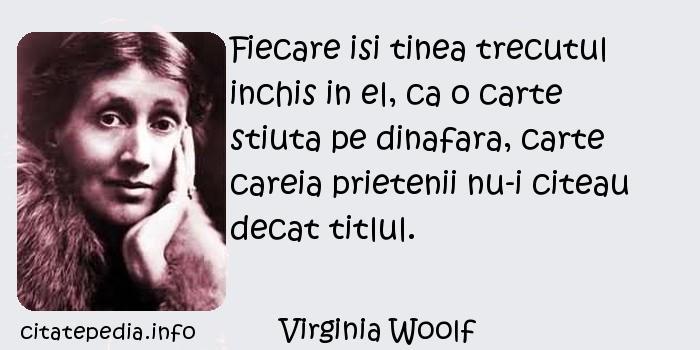 Virginia Woolf - Fiecare isi tinea trecutul inchis in el, ca o carte stiuta pe dinafara, carte careia prietenii nu-i citeau decat titlul.