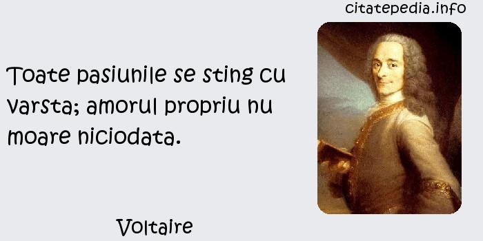 Voltaire - Toate pasiunile se sting cu varsta; amorul propriu nu moare niciodata.