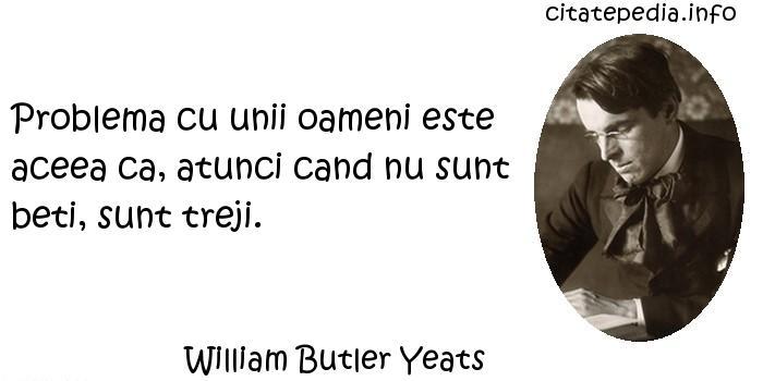 William Butler Yeats - Problema cu unii oameni este aceea ca, atunci cand nu sunt beti, sunt treji.
