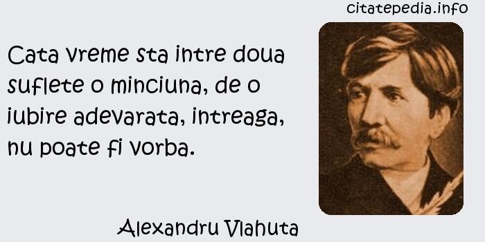 Alexandru Vlahuta - Cata vreme sta intre doua suflete o minciuna, de o iubire adevarata, intreaga, nu poate fi vorba.