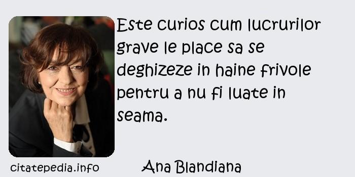 Ana Blandiana - Este curios cum lucrurilor grave le place sa se deghizeze in haine frivole pentru a nu fi luate in seama.