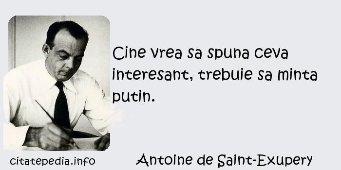 Antoine de Saint-Exupery - Cine vrea sa spuna ceva interesant, trebuie sa minta putin.
