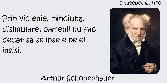 Arthur Schopenhauer - Prin viclenie, minciuna, disimulare, oamenii nu fac decat sa se insele pe ei insisi.