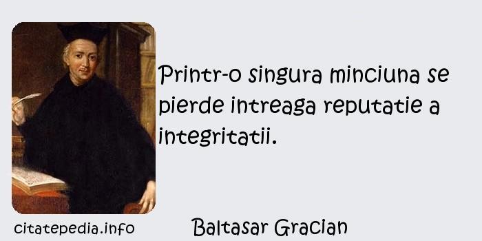 Baltasar Gracian - Printr-o singura minciuna se pierde intreaga reputatie a integritatii.