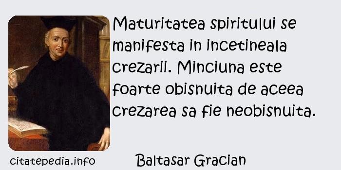Baltasar Gracian - Maturitatea spiritului se manifesta in incetineala crezarii. Minciuna este foarte obisnuita de aceea crezarea sa fie neobisnuita.