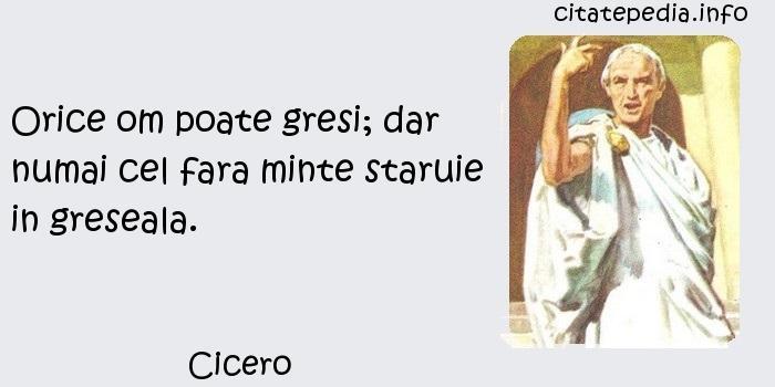 Cicero - Orice om poate gresi; dar numai cel fara minte staruie in greseala.