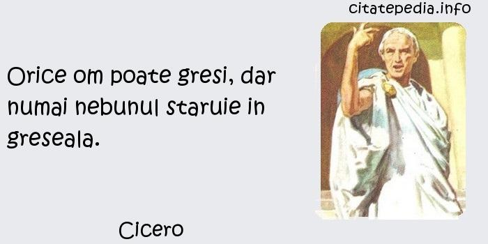 Cicero - Orice om poate gresi, dar numai nebunul staruie in greseala.