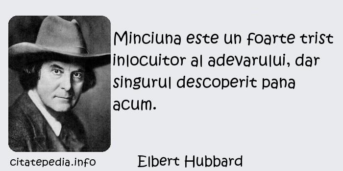 Elbert Hubbard - Minciuna este un foarte trist inlocuitor al adevarului, dar singurul descoperit pana acum.