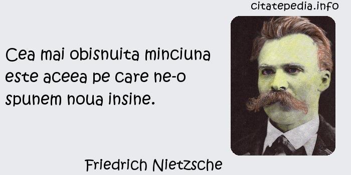 Friedrich Nietzsche - Cea mai obisnuita minciuna este aceea pe care ne-o spunem noua insine.