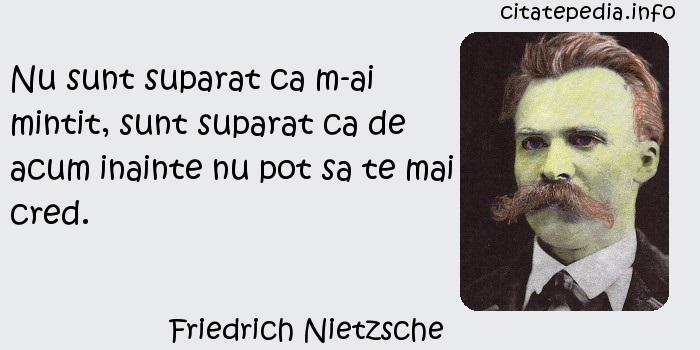 Friedrich Nietzsche - Nu sunt suparat ca m-ai mintit, sunt suparat ca de acum inainte nu pot sa te mai cred.