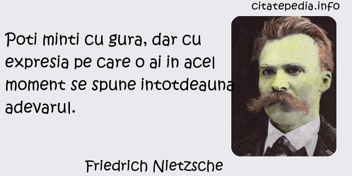 Friedrich Nietzsche - Poti minti cu gura, dar cu expresia pe care o ai in acel moment se spune intotdeauna adevarul.