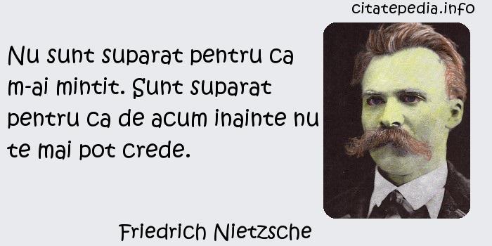 Friedrich Nietzsche - Nu sunt suparat pentru ca m-ai mintit. Sunt suparat pentru ca de acum inainte nu te mai pot crede.
