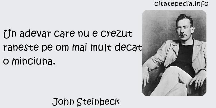 John Steinbeck - Un adevar care nu e crezut raneste pe om mai mult decat o minciuna.