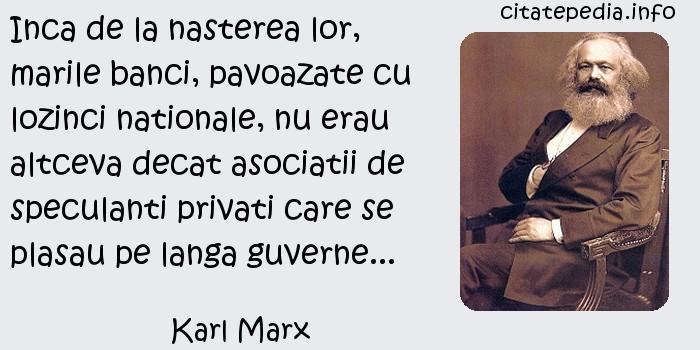 Karl Marx - Inca de la nasterea lor, marile banci, pavoazate cu lozinci nationale, nu erau altceva decat asociatii de speculanti privati care se plasau pe langa guverne...