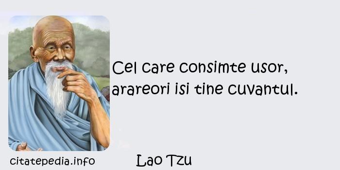Lao Tzu - Cel care consimte usor, arareori isi tine cuvantul.