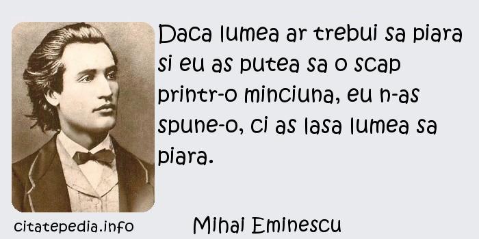 Mihai Eminescu - Daca lumea ar trebui sa piara si eu as putea sa o scap printr-o minciuna, eu n-as spune-o, ci as lasa lumea sa piara.