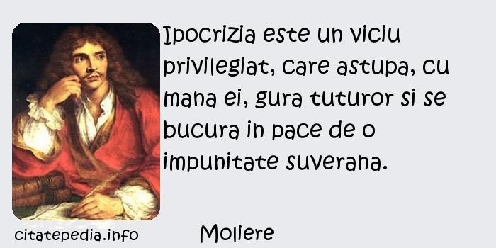 Moliere - Ipocrizia este un viciu privilegiat, care astupa, cu mana ei, gura tuturor si se bucura in pace de o impunitate suverana.
