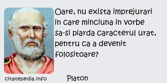 Platon - Oare, nu exista imprejurari in care minciuna in vorbe sa-si piarda caracterul urat, pentru ca a devenit folositoare?