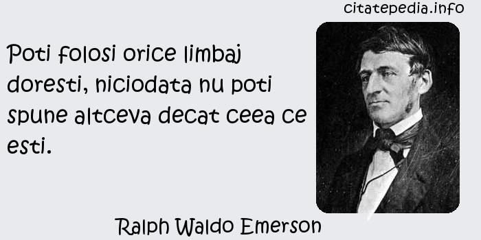 Ralph Waldo Emerson - Poti folosi orice limbaj doresti, niciodata nu poti spune altceva decat ceea ce esti.