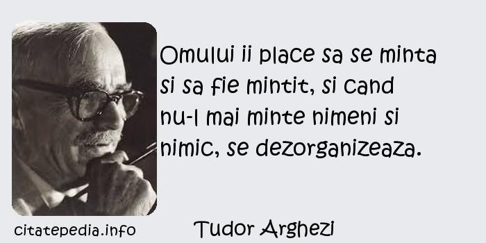 Tudor Arghezi - Omului ii place sa se minta si sa fie mintit, si cand nu-l mai minte nimeni si nimic, se dezorganizeaza.