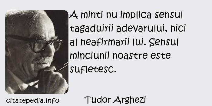 Tudor Arghezi - A minti nu implica sensul tagaduirii adevarului, nici al neafirmarii lui. Sensul minciunii noastre este sufletesc.