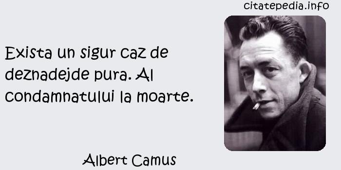 Albert Camus - Exista un sigur caz de deznadejde pura. Al condamnatului la moarte.