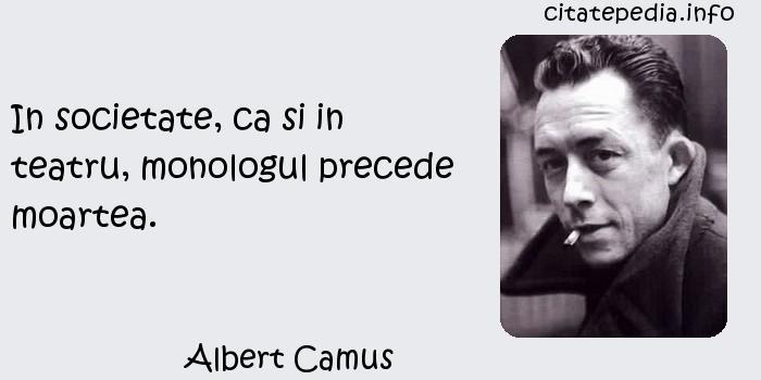Albert Camus - In societate, ca si in teatru, monologul precede moartea.
