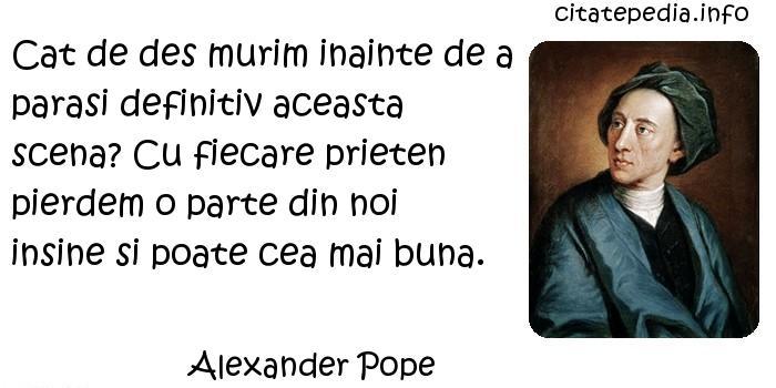Alexander Pope - Cat de des murim inainte de a parasi definitiv aceasta scena? Cu fiecare prieten pierdem o parte din noi insine si poate cea mai buna.