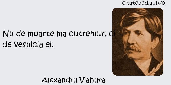 Alexandru Vlahuta - Nu de moarte ma cutremur, ci de vesnicia ei.