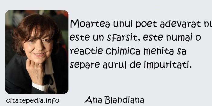 Ana Blandiana - Moartea unui poet adevarat nu este un sfarsit, este numai o reactie chimica menita sa separe aurul de impuritati.