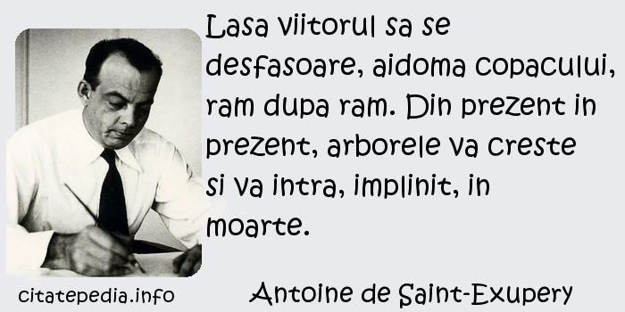 Antoine de Saint-Exupery - Lasa viitorul sa se desfasoare, aidoma copacului, ram dupa ram. Din prezent in prezent, arborele va creste si va intra, implinit, in moarte.