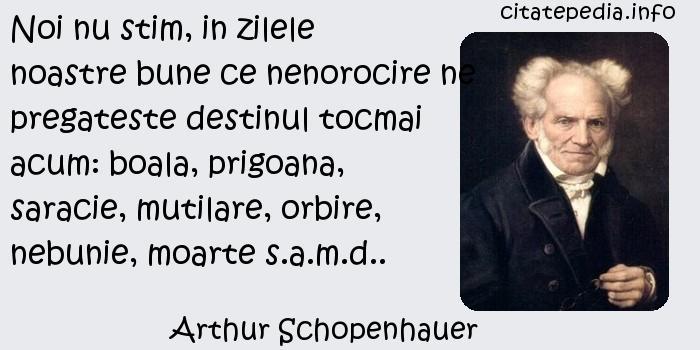 Arthur Schopenhauer - Noi nu stim, in zilele noastre bune ce nenorocire ne pregateste destinul tocmai acum: boala, prigoana, saracie, mutilare, orbire, nebunie, moarte s.a.m.d..