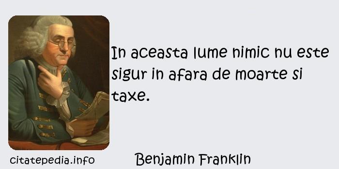 Benjamin Franklin - In aceasta lume nimic nu este sigur in afara de moarte si taxe.