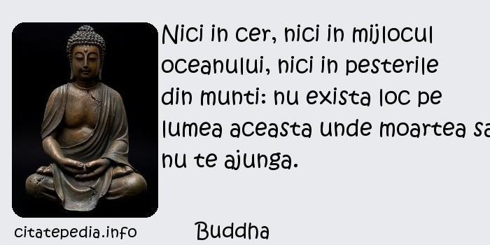 Buddha - Nici in cer, nici in mijlocul oceanului, nici in pesterile din munti: nu exista loc pe lumea aceasta unde moartea sa nu te ajunga.