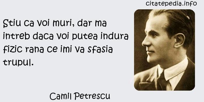 Camil Petrescu - Stiu ca voi muri, dar ma intreb daca voi putea indura fizic rana ce imi va sfasia trupul.