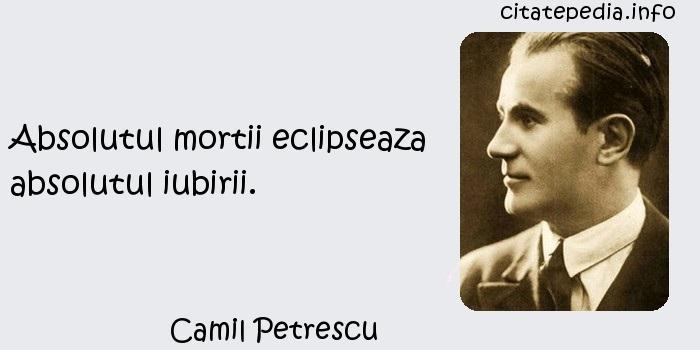 Camil Petrescu - Absolutul mortii eclipseaza absolutul iubirii.