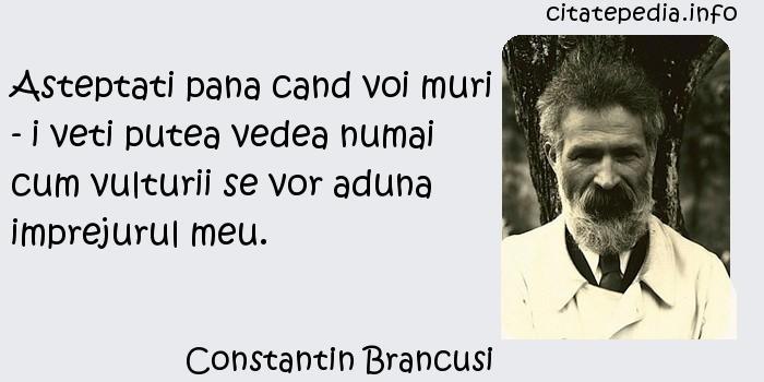Constantin Brancusi - Asteptati pana cand voi muri - i veti putea vedea numai cum vulturii se vor aduna imprejurul meu.