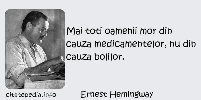 Ernest Hemingway - Mai toti oamenii mor din cauza medicamentelor, nu din cauza bolilor.