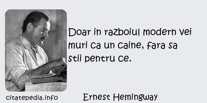 Ernest Hemingway - Doar in razboiul modern vei muri ca un caine, fara sa stii pentru ce.