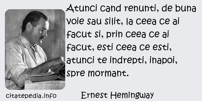 Ernest Hemingway - Atunci cand renunti, de buna voie sau silit, la ceea ce ai facut si, prin ceea ce ai facut, esti ceea ce esti, atunci te indrepti, inapoi, spre mormant.