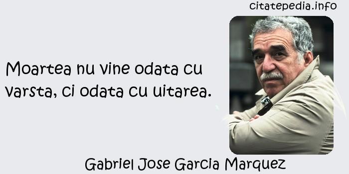 Gabriel Jose Garcia Marquez - Moartea nu vine odata cu varsta, ci odata cu uitarea.