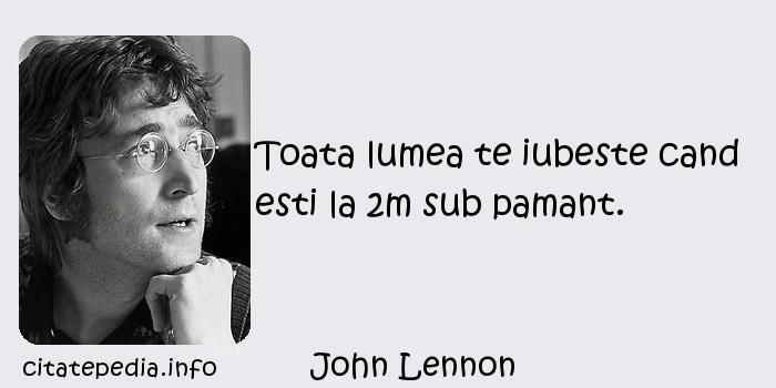 John Lennon - Toata lumea te iubeste cand esti la 2m sub pamant.
