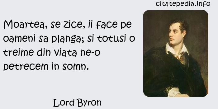Lord Byron - Moartea, se zice, ii face pe oameni sa planga; si totusi o treime din viata ne-o petrecem in somn.