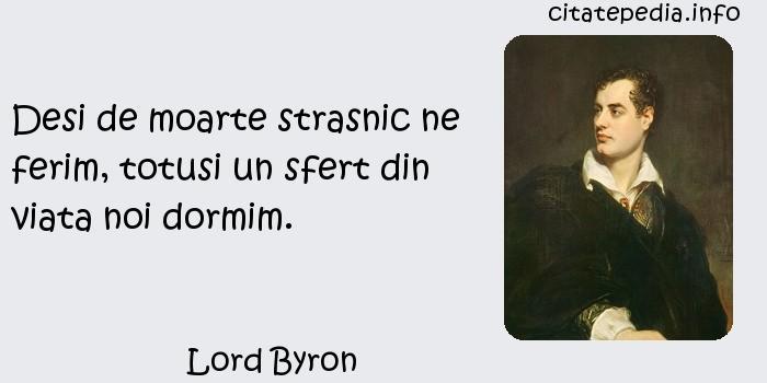 Lord Byron - Desi de moarte strasnic ne ferim, totusi un sfert din viata noi dormim.