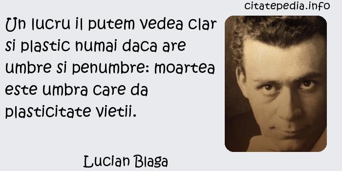 Lucian Blaga - Un lucru il putem vedea clar si plastic numai daca are umbre si penumbre: moartea este umbra care da plasticitate vietii.