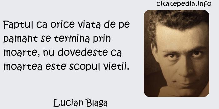 Lucian Blaga - Faptul ca orice viata de pe pamant se termina prin moarte, nu dovedeste ca moartea este scopul vietii.